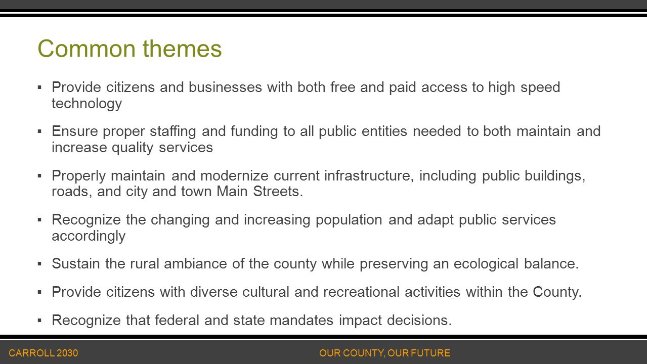 Common themes ▪Provide citizens and businesses with both free and paid access to high speed technology ▪Ensure proper staffing and funding to all public entities needed to both maintain and increase quality services ▪Properly maintain and modernize current infrastructure, including public buildings, roads, and city and town Main Streets.