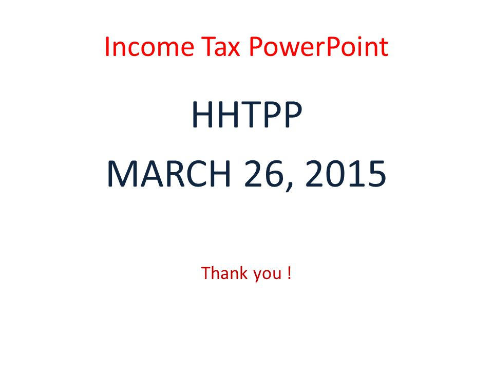 Income Tax PowerPoint HHTPP MARCH 26, 2015 Thank you !