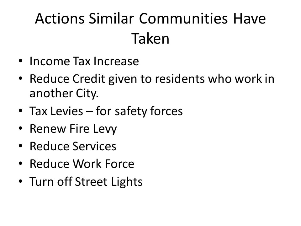 Actions Similar Communities Have Taken Income Tax Increase Reduce Credit given to residents who work in another City.