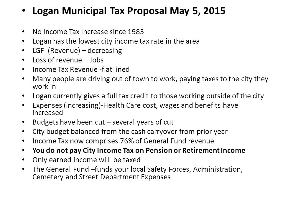 Logan Municipal Tax Proposal May 5, 2015 No Income Tax Increase since 1983 Logan has the lowest city income tax rate in the area LGF (Revenue) – decreasing Loss of revenue – Jobs Income Tax Revenue -flat lined Many people are driving out of town to work, paying taxes to the city they work in Logan currently gives a full tax credit to those working outside of the city Expenses (increasing)-Health Care cost, wages and benefits have increased Budgets have been cut – several years of cut City budget balanced from the cash carryover from prior year Income Tax now comprises 76% of General Fund revenue You do not pay City Income Tax on Pension or Retirement Income Only earned income will be taxed The General Fund –funds your local Safety Forces, Administration, Cemetery and Street Department Expenses