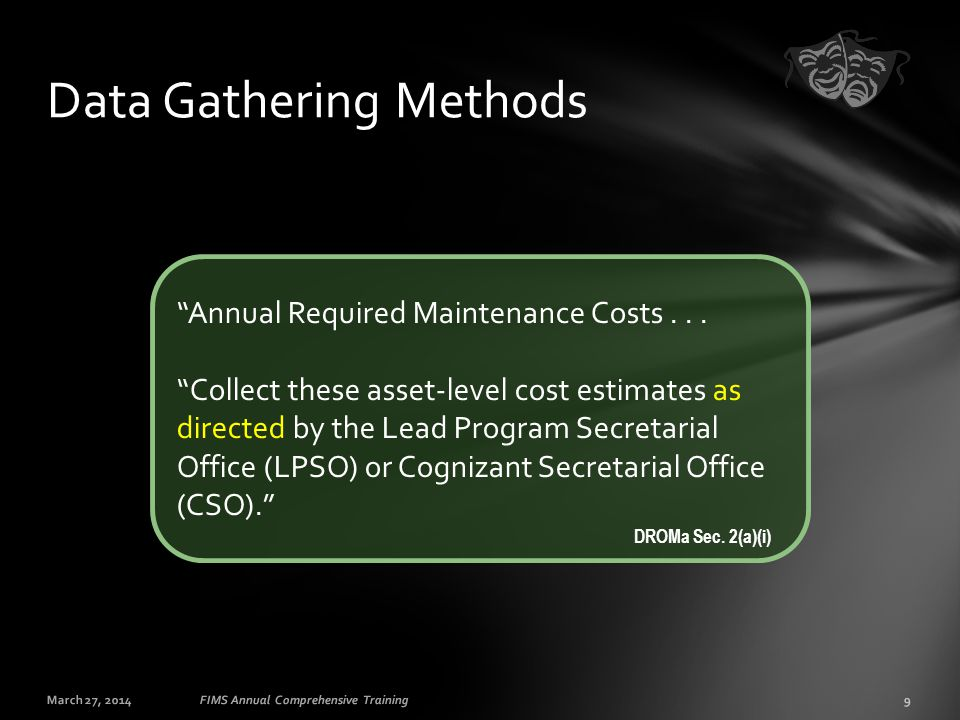 "March 27, 20149FIMS Annual Comprehensive Training Data Gathering Methods ""Annual Required Maintenance Costs... ""Collect these asset-level cost estimat"