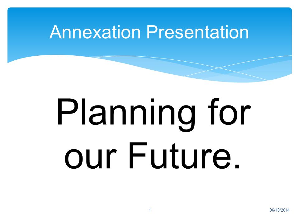 Annexation Presentation 06/10/20141 Planning for our Future.