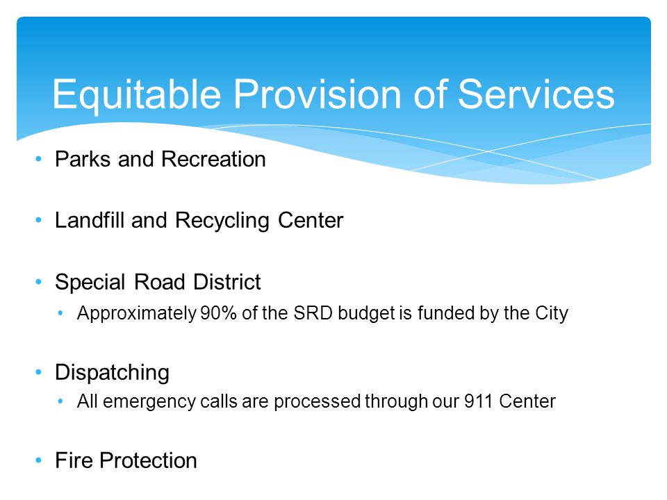 Equitable Provision of Services Parks and Recreation Landfill and Recycling Center Special Road District Approximately 90% of the SRD budget is funded by the Cit y Dispatching All emergency calls are processed through our 911 Center Fire Protection