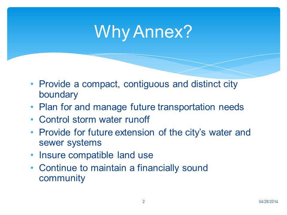 Provide a compact, contiguous and distinct city boundary Plan for and manage future transportation needs Control storm water runoff Provide for future extension of the city's water and sewer systems Insure compatible land use Continue to maintain a financially sound community 04/28/20142 Why Annex