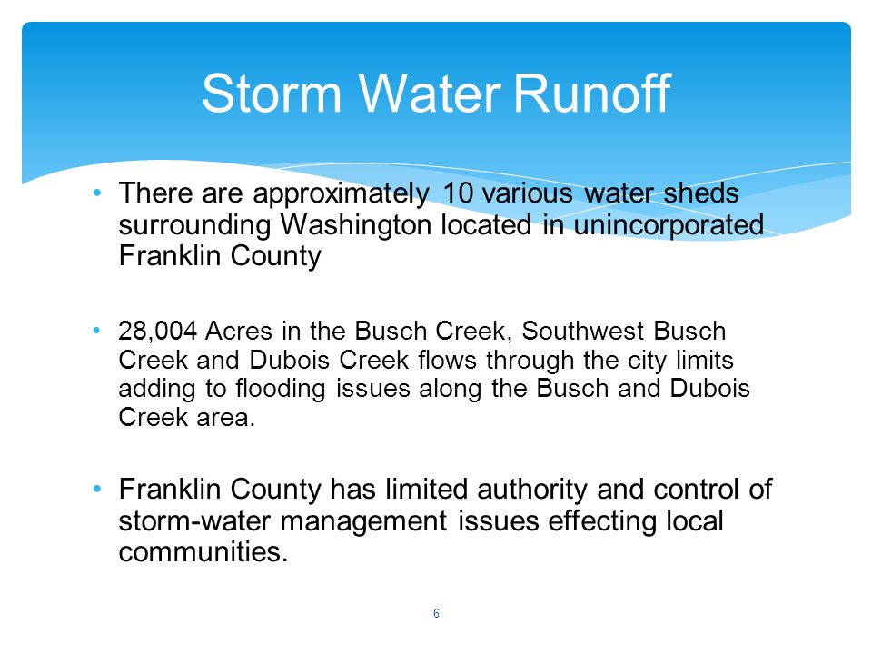 Storm Water Runoff There are approximately 10 various water sheds surrounding Washington located in unincorporated Franklin County 28,004 Acres in the Busch Creek, Southwest Busch Creek and Dubois Creek flows through the city limits adding to flooding issues along the Busch and Dubois Creek area.