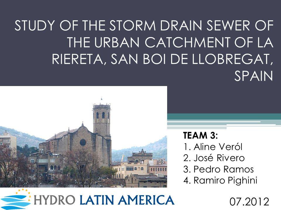 STUDY OF THE STORM DRAIN SEWER OF THE URBAN CATCHMENT OF LA RIERETA, SAN BOI DE LLOBREGAT, SPAIN TEAM 3: 1. Aline Veról 2. José Rivero 3. Pedro Ramos