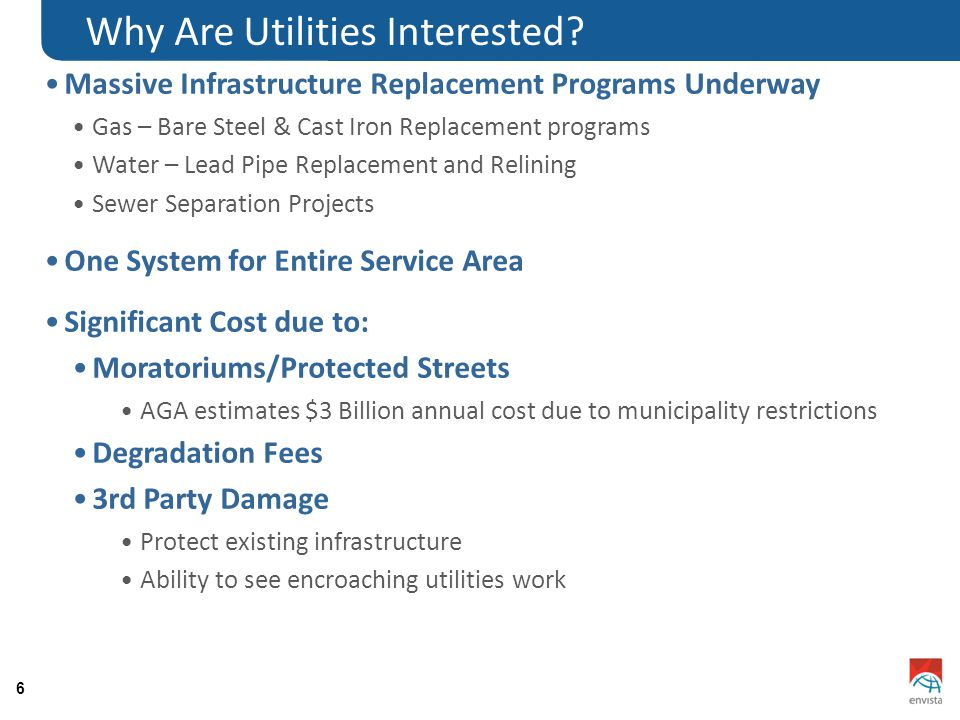 6 Massive Infrastructure Replacement Programs Underway Gas – Bare Steel & Cast Iron Replacement programs Water – Lead Pipe Replacement and Relining Sewer Separation Projects One System for Entire Service Area Significant Cost due to: Moratoriums/Protected Streets AGA estimates $3 Billion annual cost due to municipality restrictions Degradation Fees 3rd Party Damage Protect existing infrastructure Ability to see encroaching utilities work Why Are Utilities Interested