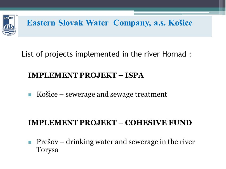 List of projects implemented in the river Hornad : IMPLEMENT PROJEKT – ISPA Košice – sewerage and sewage treatment IMPLEMENT PROJEKT – COHESIVE FUND Prešov – drinking water and sewerage in the river Torysa Eastern Slovak Water Company, a.s.