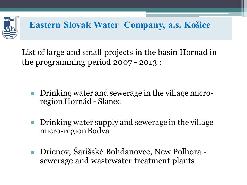 List of large and small projects in the basin Hornad in the programming period 2007 - 2013 : Drinking water and sewerage in the village micro- region Hornád - Slanec Drinking water supply and sewerage in the village micro-region Bodva Drienov, Šarišské Bohdanovce, New Polhora - sewerage and wastewater treatment plants Eastern Slovak Water Company, a.s.