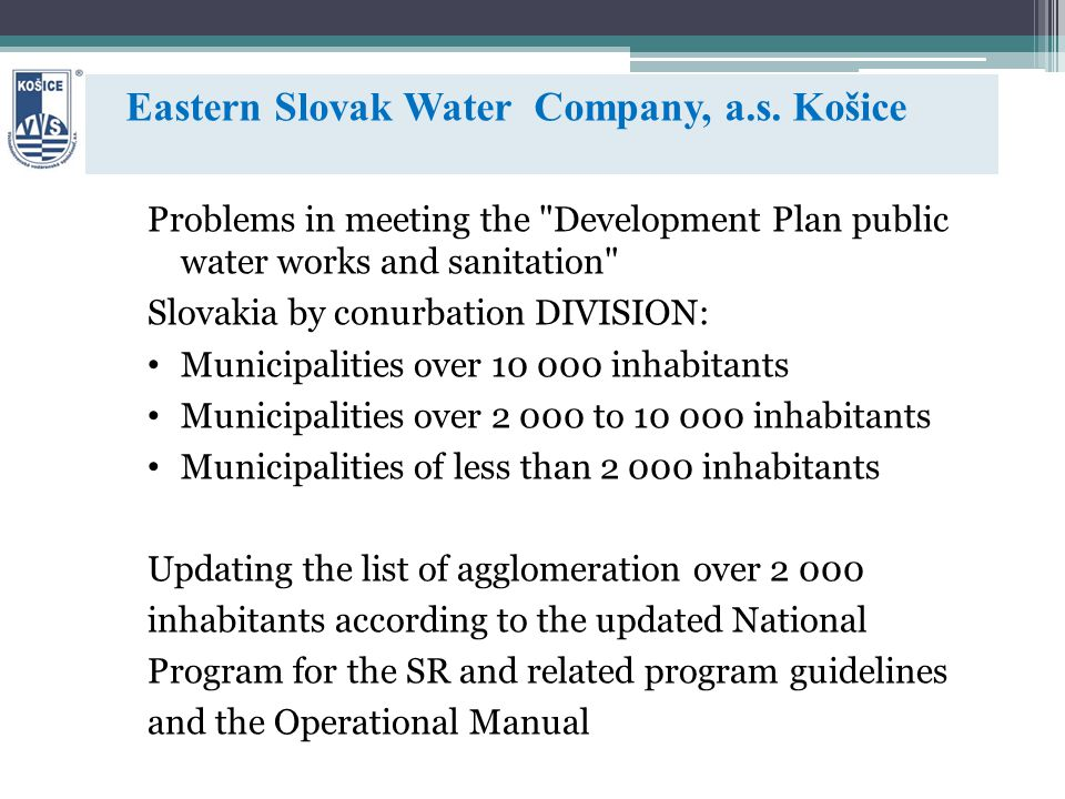 Problems in meeting the Development Plan public water works and sanitation Slovakia by conurbation DIVISION: Municipalities over 10 000 inhabitants Municipalities over 2 000 to 10 000 inhabitants Municipalities of less than 2 000 inhabitants Updating the list of agglomeration over 2 000 inhabitants according to the updated National Program for the SR and related program guidelines and the Operational Manual Eastern Slovak Water Company, a.s.