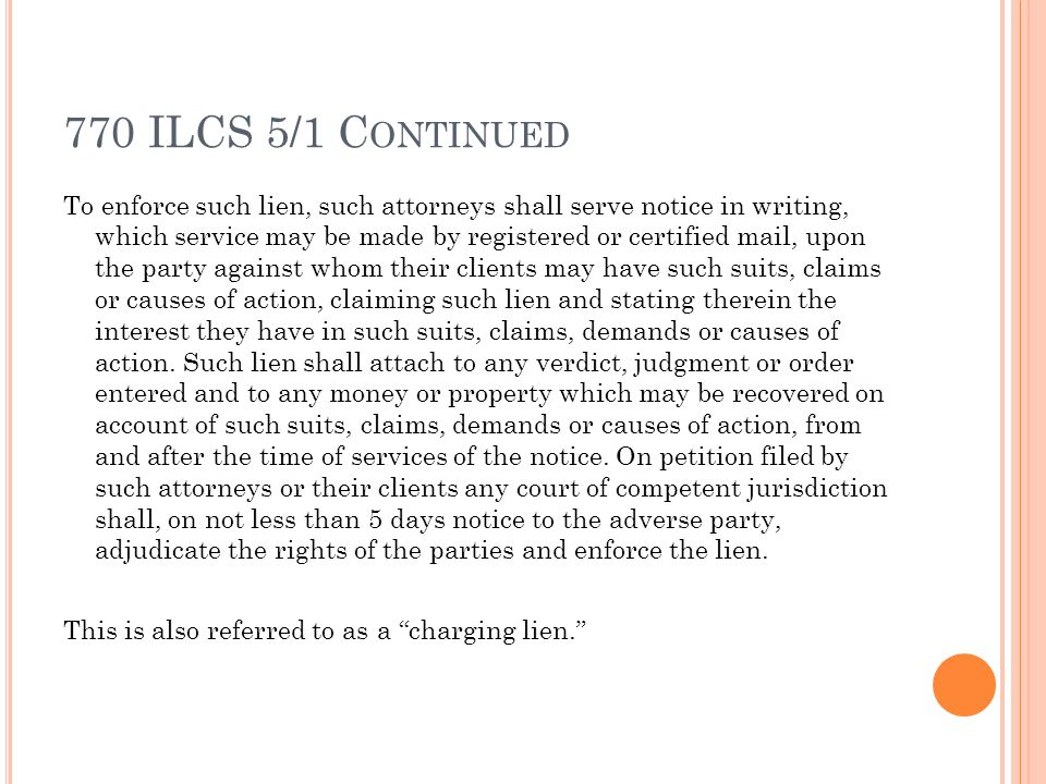 770 ILCS 5/1 C ONTINUED To enforce such lien, such attorneys shall serve notice in writing, which service may be made by registered or certified mail, upon the party against whom their clients may have such suits, claims or causes of action, claiming such lien and stating therein the interest they have in such suits, claims, demands or causes of action.