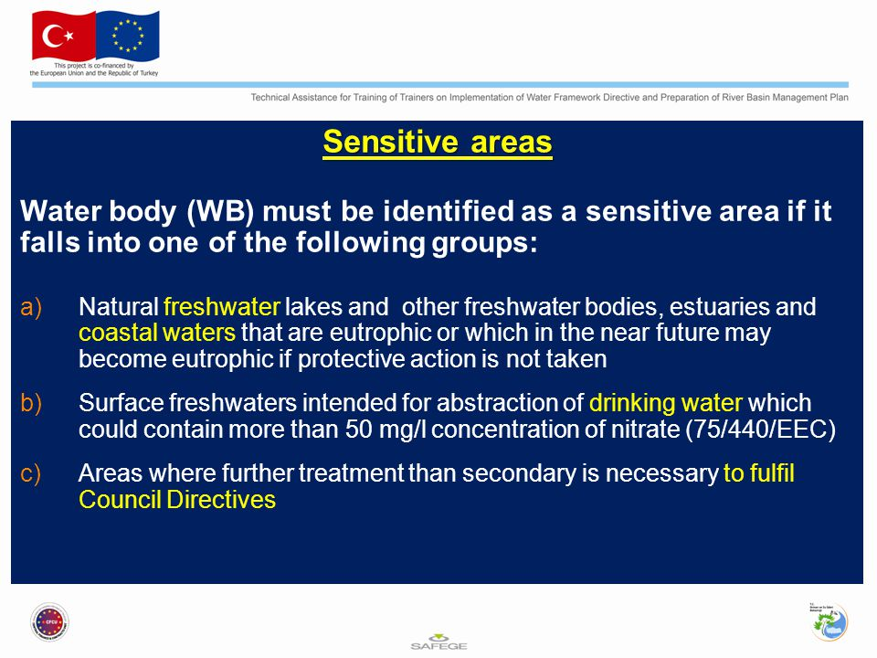 Sensitive areas Water body (WB) must be identified as a sensitive area if it falls into one of the following groups: a)Natural freshwater lakes and other freshwater bodies, estuaries and coastal waters that are eutrophic or which in the near future may become eutrophic if protective action is not taken b)Surface freshwaters intended for abstraction of drinking water which could contain more than 50 mg/l concentration of nitrate (75/440/EEC) c)Areas where further treatment than secondary is necessary to fulfil Council Directives