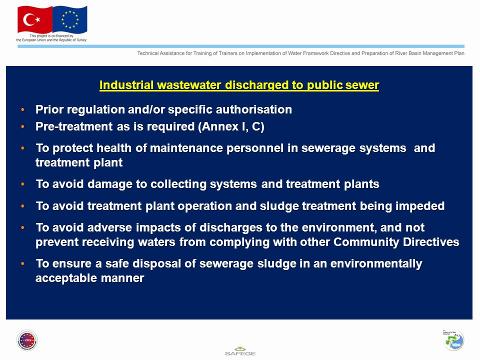Industrial wastewater discharged to public sewer Prior regulation and/or specific authorisationPrior regulation and/or specific authorisation Pre-treatment as is required (Annex I, C)Pre-treatment as is required (Annex I, C) To protect health of maintenance personnel in sewerage systems and treatment plantTo protect health of maintenance personnel in sewerage systems and treatment plant To avoid damage to collecting systems and treatment plantsTo avoid damage to collecting systems and treatment plants To avoid treatment plant operation and sludge treatment being impededTo avoid treatment plant operation and sludge treatment being impeded To avoid adverse impacts of discharges to the environment, and not prevent receiving waters from complying with other Community DirectivesTo avoid adverse impacts of discharges to the environment, and not prevent receiving waters from complying with other Community Directives To ensure a safe disposal of sewerage sludge in an environmentally acceptable mannerTo ensure a safe disposal of sewerage sludge in an environmentally acceptable manner