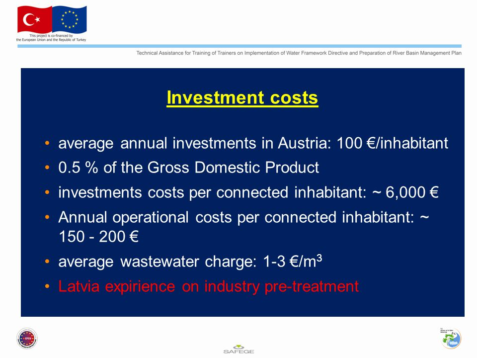 Investment costs average annual investments in Austria: 100 €/inhabitant 0.5 % of the Gross Domestic Product investments costs per connected inhabitant: ~ 6,000 € Annual operational costs per connected inhabitant: ~ 150 - 200 € average wastewater charge: 1-3 €/m 3 Latvia expirience on industry pre-treatment