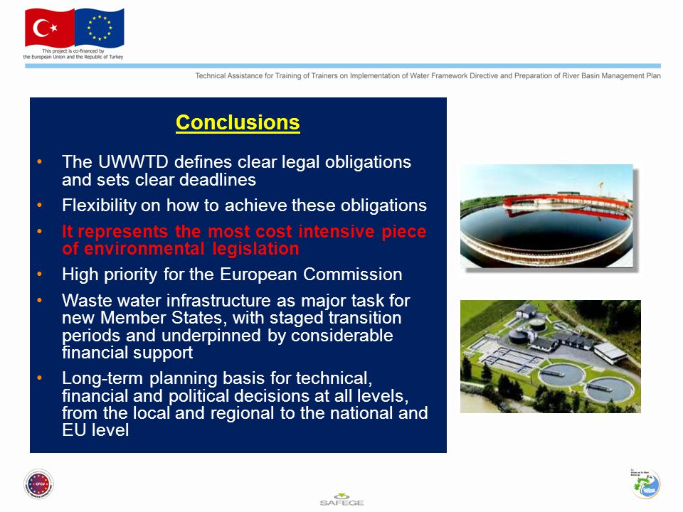 Conclusions The UWWTD defines clear legal obligations and sets clear deadlines Flexibility on how to achieve these obligations It represents the most cost intensive piece of environmental legislation High priority for the European Commission Waste water infrastructure as major task for new Member States, with staged transition periods and underpinned by considerable financial support Long-term planning basis for technical, financial and political decisions at all levels, from the local and regional to the national and EU level