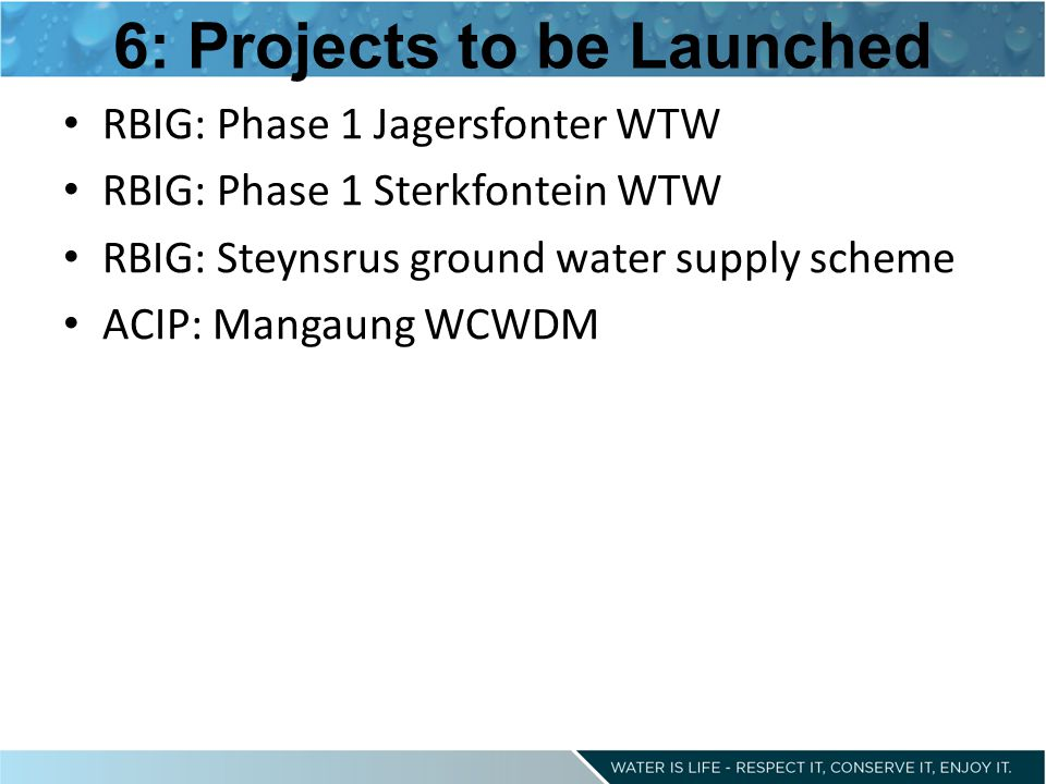 6: Projects to be Launched RBIG: Phase 1 Jagersfonter WTW RBIG: Phase 1 Sterkfontein WTW RBIG: Steynsrus ground water supply scheme ACIP: Mangaung WCWDM