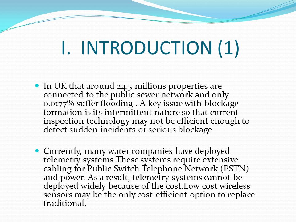 I. INTRODUCTION (1) In UK that around 24.5 millions properties are connected to the public sewer network and only 0.0177% suffer flooding. A key issue