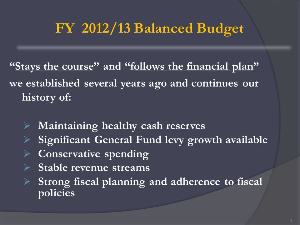 FY 2012/13 Balanced Budget Stays the course and follows the financial plan we established several years ago and continues our history of:  Maintaining healthy cash reserves  Significant General Fund levy growth available  Conservative spending  Stable revenue streams  Strong fiscal planning and adherence to fiscal policies 2