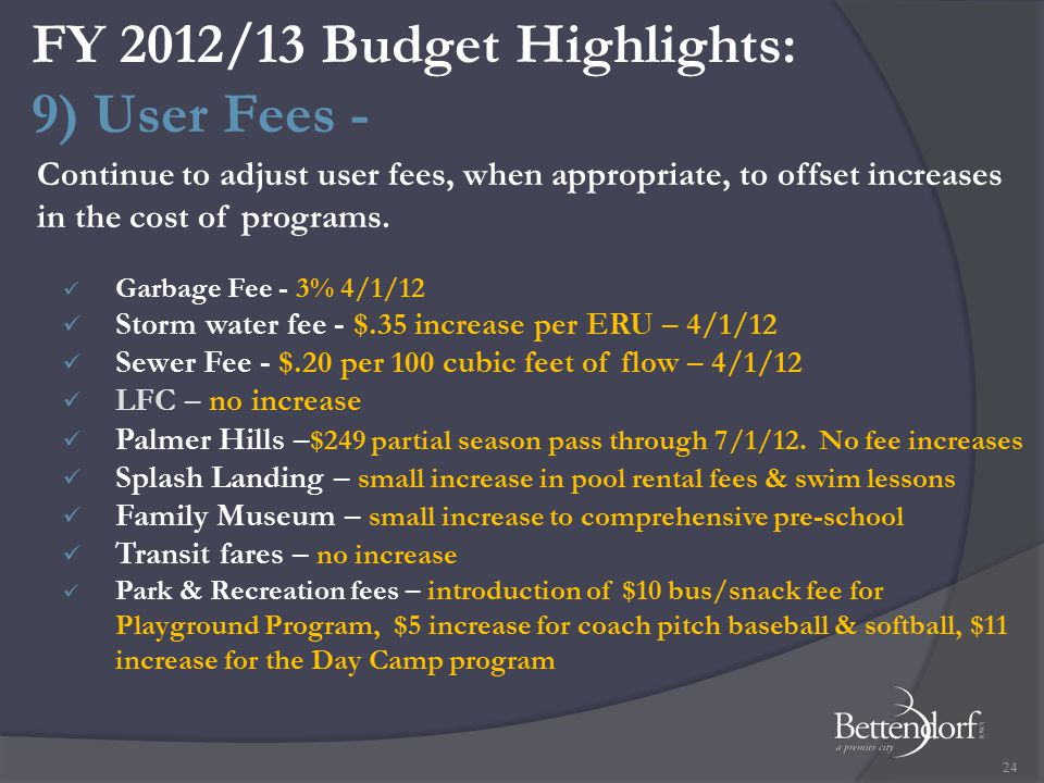 FY 2012/13 Budget Highlights: 9) User Fees - Garbage Fee - 3% 4/1/12 Storm water fee - $.35 increase per ERU – 4/1/12 Sewer Fee - $.20 per 100 cubic feet of flow – 4/1/12 LFC – no increase Palmer Hills – $249 partial season pass through 7/1/12.