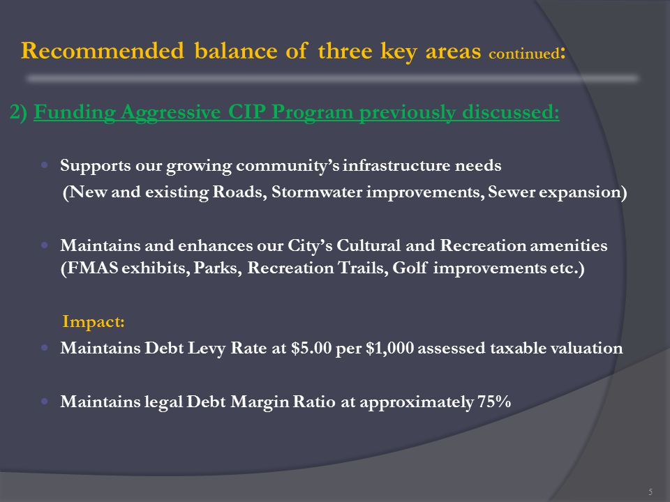 Recommended balance of three key areas continued : 2) Funding Aggressive CIP Program previously discussed: Supports our growing community's infrastructure needs (New and existing Roads, Stormwater improvements, Sewer expansion) Maintains and enhances our City's Cultural and Recreation amenities (FMAS exhibits, Parks, Recreation Trails, Golf improvements etc.) Impact: Maintains Debt Levy Rate at $5.00 per $1,000 assessed taxable valuation Maintains legal Debt Margin Ratio at approximately 75% 5