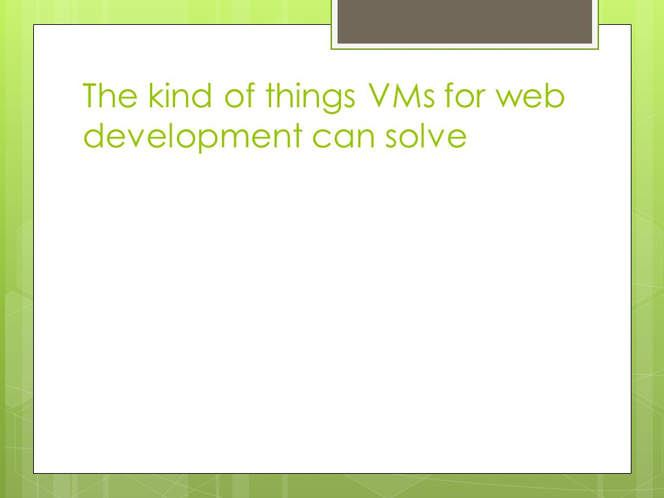 The kind of things VMs for web development can solve