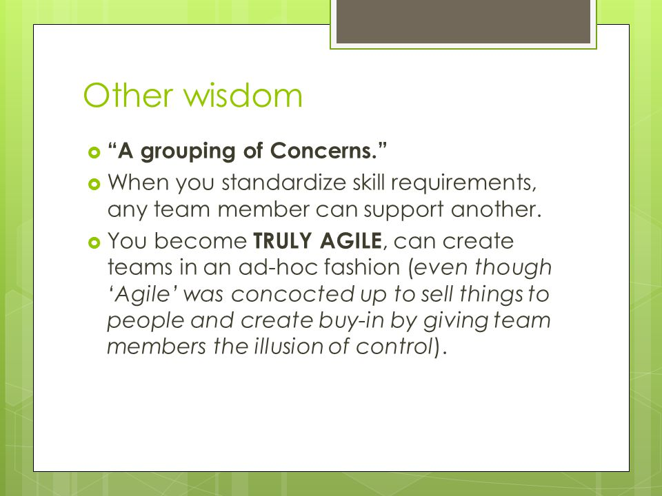 Other wisdom  A grouping of Concerns.  When you standardize skill requirements, any team member can support another.
