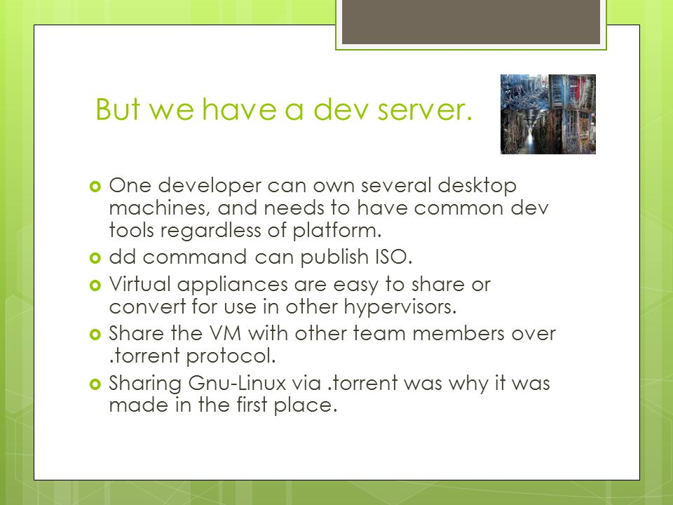  One developer can own several desktop machines, and needs to have common dev tools regardless of platform.
