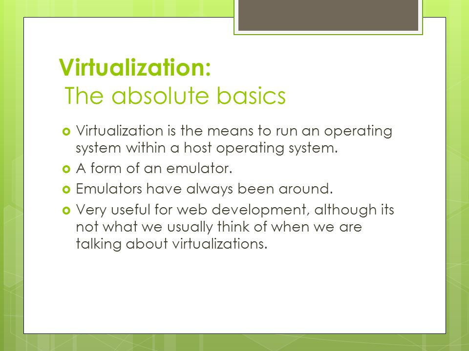 Virtualization: The absolute basics  Virtualization is the means to run an operating system within a host operating system.