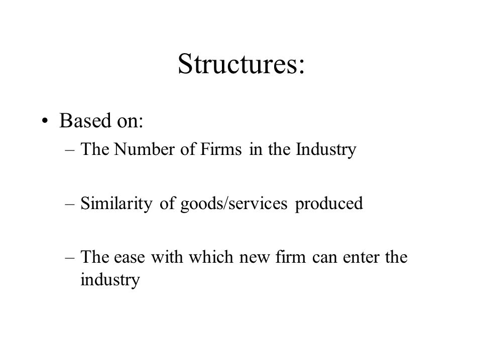Structures: Based on: –The Number of Firms in the Industry –Similarity of goods/services produced –The ease with which new firm can enter the industry