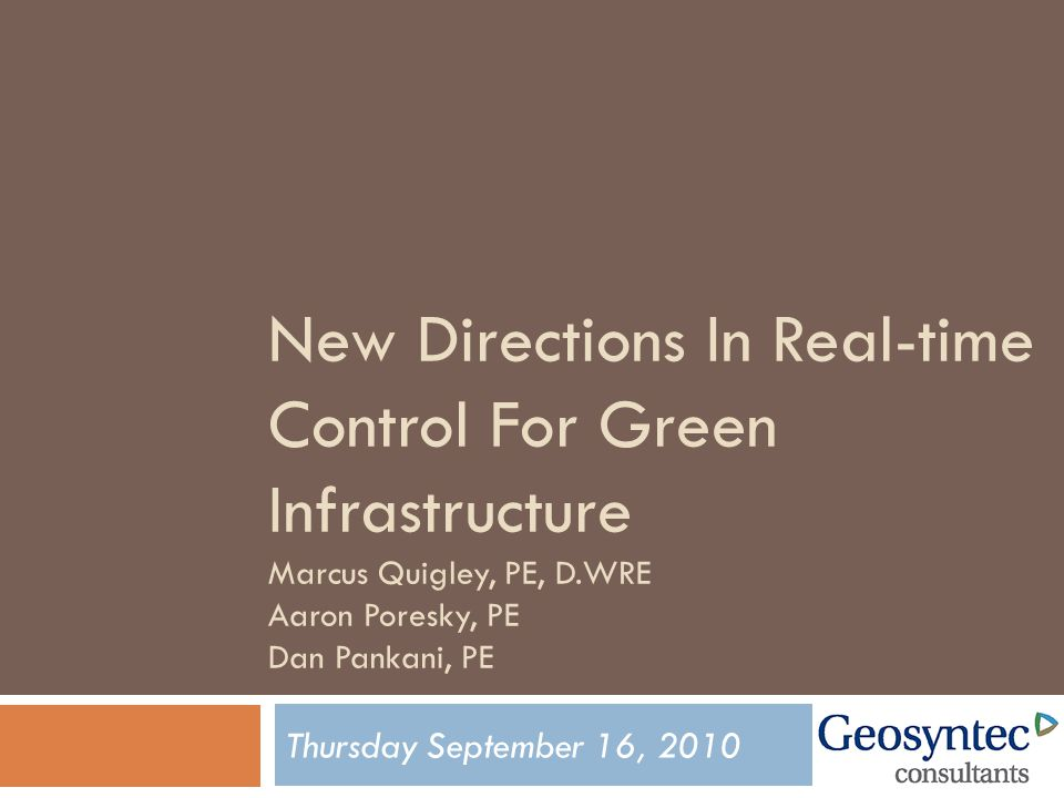 New Directions In Real-time Control For Green Infrastructure Marcus Quigley, PE, D.WRE Aaron Poresky, PE Dan Pankani, PE Thursday September 16, 2010