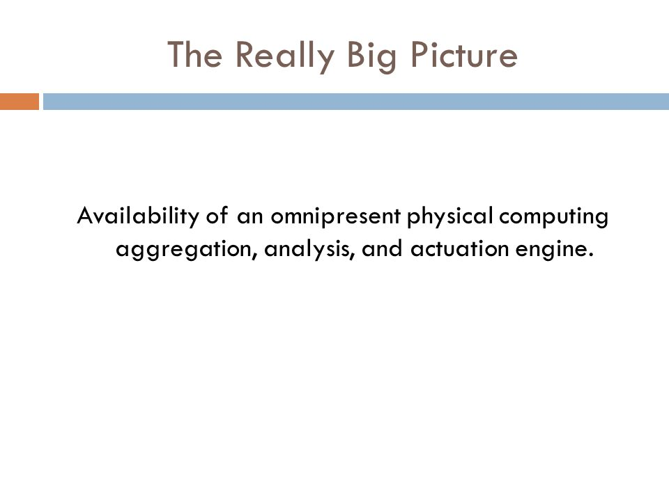 The Really Big Picture Availability of an omnipresent physical computing aggregation, analysis, and actuation engine.