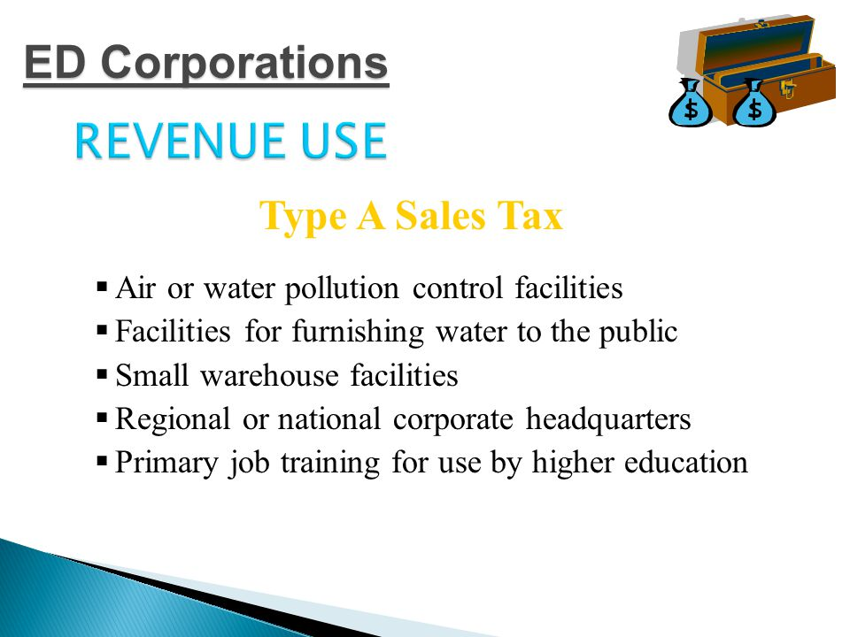 REVENUE USE  Air or water pollution control facilities  Facilities for furnishing water to the public  Small warehouse facilities  Regional or national corporate headquarters  Primary job training for use by higher education Type A Sales Tax ED Corporations