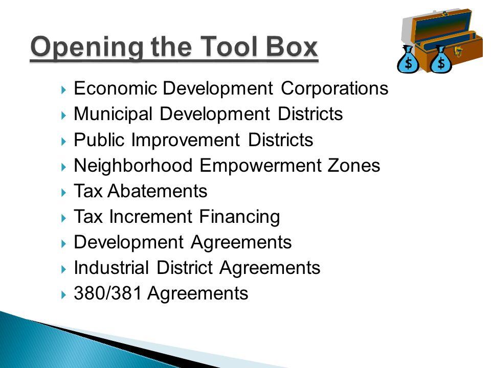  Economic Development Corporations  Municipal Development Districts  Public Improvement Districts  Neighborhood Empowerment Zones  Tax Abatements  Tax Increment Financing  Development Agreements  Industrial District Agreements  380/381 Agreements