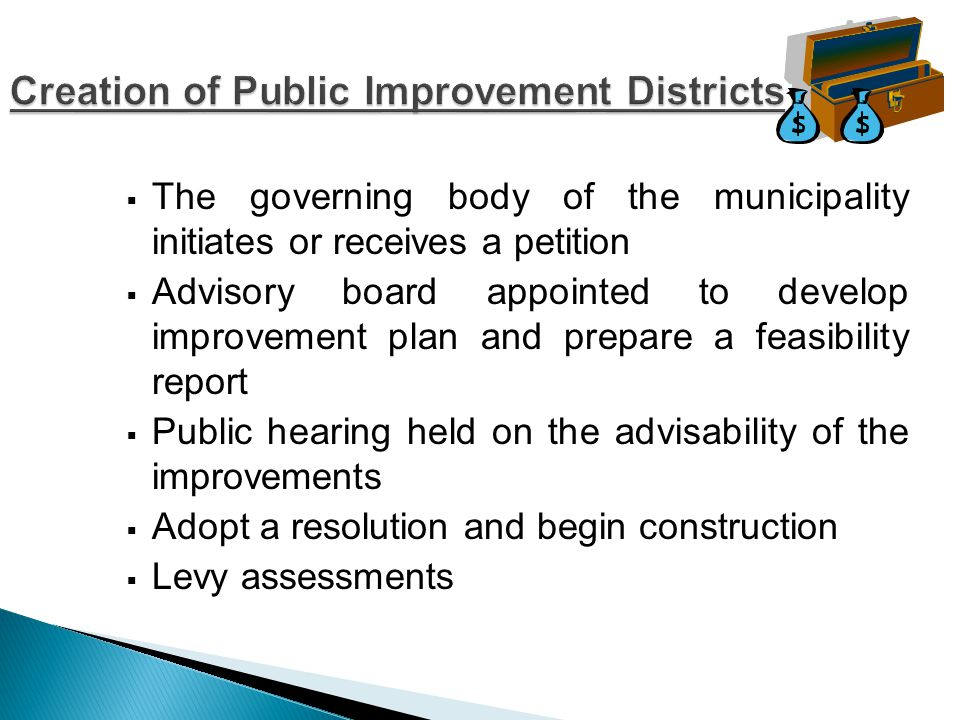  The governing body of the municipality initiates or receives a petition  Advisory board appointed to develop improvement plan and prepare a feasibility report  Public hearing held on the advisability of the improvements  Adopt a resolution and begin construction  Levy assessments