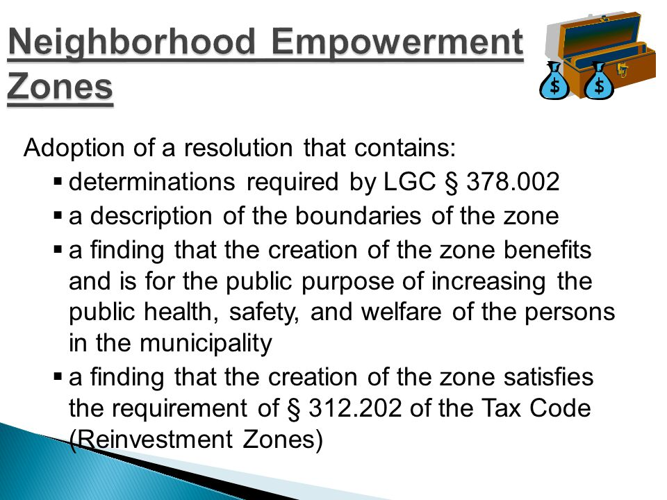 Adoption of a resolution that contains:  determinations required by LGC § 378.002  a description of the boundaries of the zone  a finding that the creation of the zone benefits and is for the public purpose of increasing the public health, safety, and welfare of the persons in the municipality  a finding that the creation of the zone satisfies the requirement of § 312.202 of the Tax Code (Reinvestment Zones)