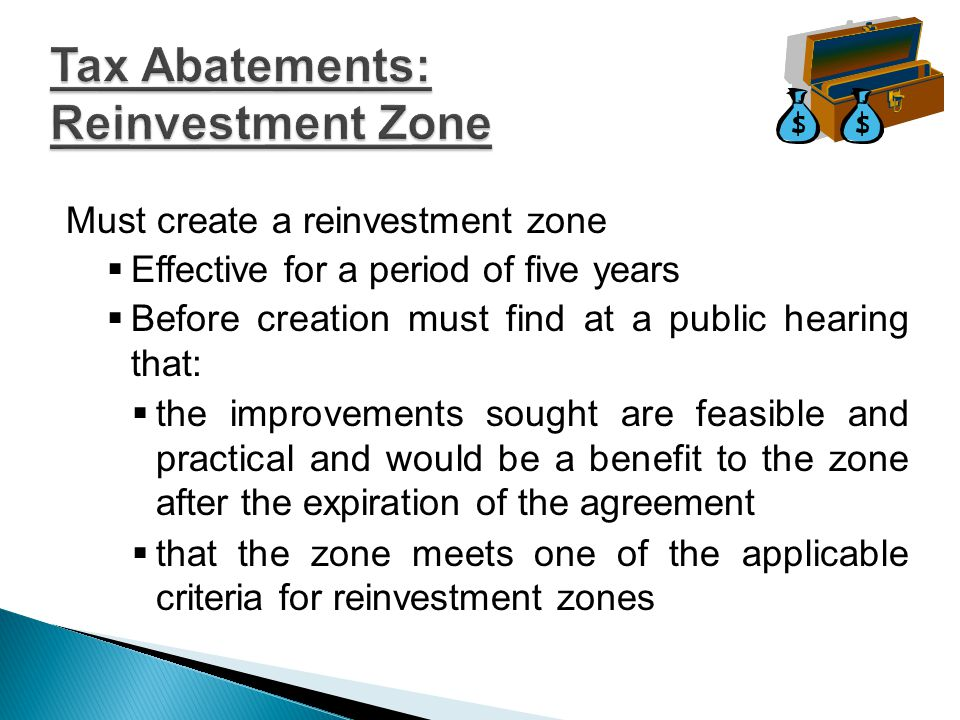 Must create a reinvestment zone  Effective for a period of five years  Before creation must find at a public hearing that:  the improvements sought are feasible and practical and would be a benefit to the zone after the expiration of the agreement  that the zone meets one of the applicable criteria for reinvestment zones