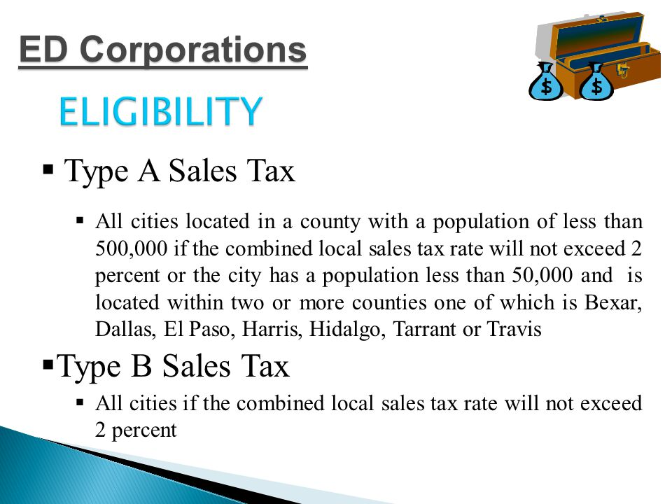 ELIGIBILITY  Type A Sales Tax  All cities located in a county with a population of less than 500,000 if the combined local sales tax rate will not exceed 2 percent or the city has a population less than 50,000 and is located within two or more counties one of which is Bexar, Dallas, El Paso, Harris, Hidalgo, Tarrant or Travis  Type B Sales Tax  All cities if the combined local sales tax rate will not exceed 2 percent ED Corporations