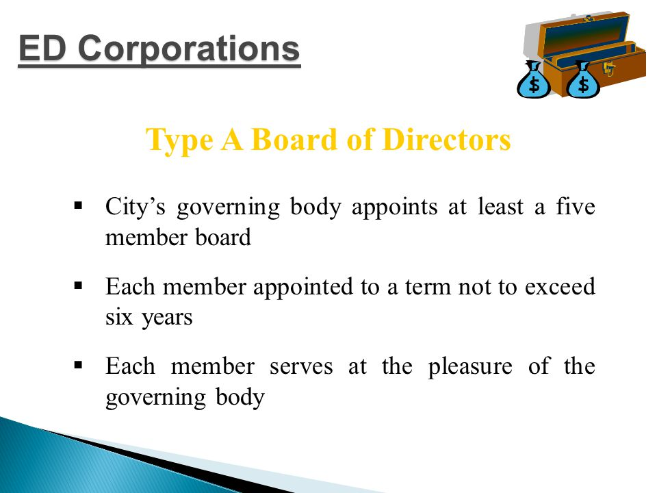  City's governing body appoints at least a five member board  Each member appointed to a term not to exceed six years  Each member serves at the pleasure of the governing body Type A Board of Directors ED Corporations