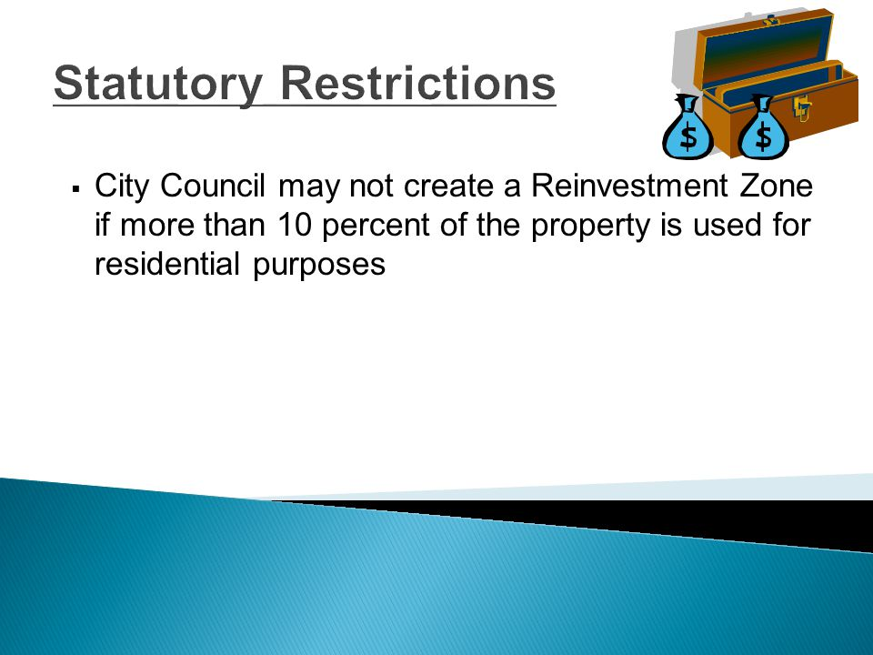 Statutory Restrictions  City Council may not create a Reinvestment Zone if more than 10 percent of the property is used for residential purposes