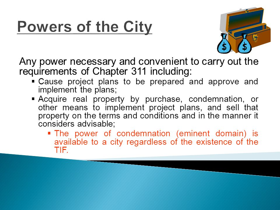 Powers of the City Any power necessary and convenient to carry out the requirements of Chapter 311 including:  Cause project plans to be prepared and approve and implement the plans;  Acquire real property by purchase, condemnation, or other means to implement project plans, and sell that property on the terms and conditions and in the manner it considers advisable;  The power of condemnation (eminent domain) is available to a city regardless of the existence of the TIF.
