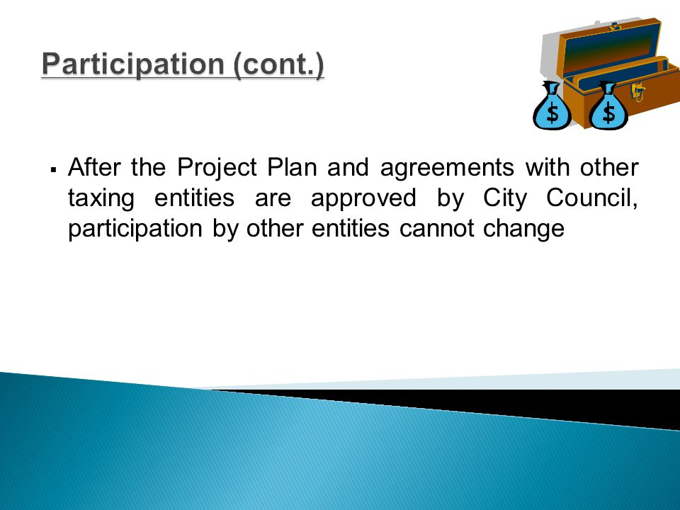 Participation (cont.)  After the Project Plan and agreements with other taxing entities are approved by City Council, participation by other entities cannot change