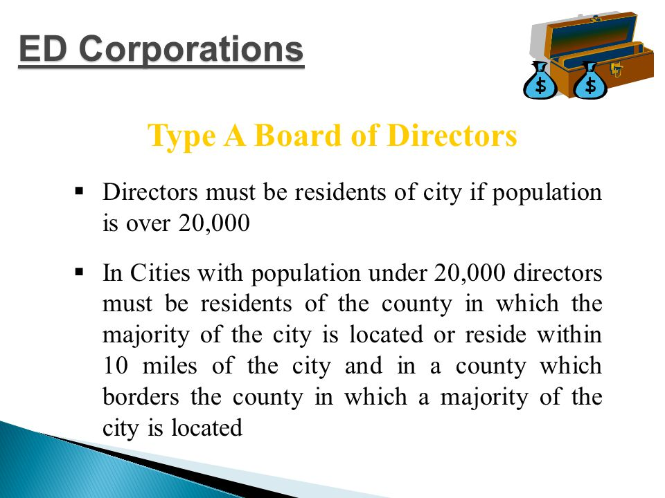  Directors must be residents of city if population is over 20,000  In Cities with population under 20,000 directors must be residents of the county in which the majority of the city is located or reside within 10 miles of the city and in a county which borders the county in which a majority of the city is located Type A Board of Directors ED Corporations