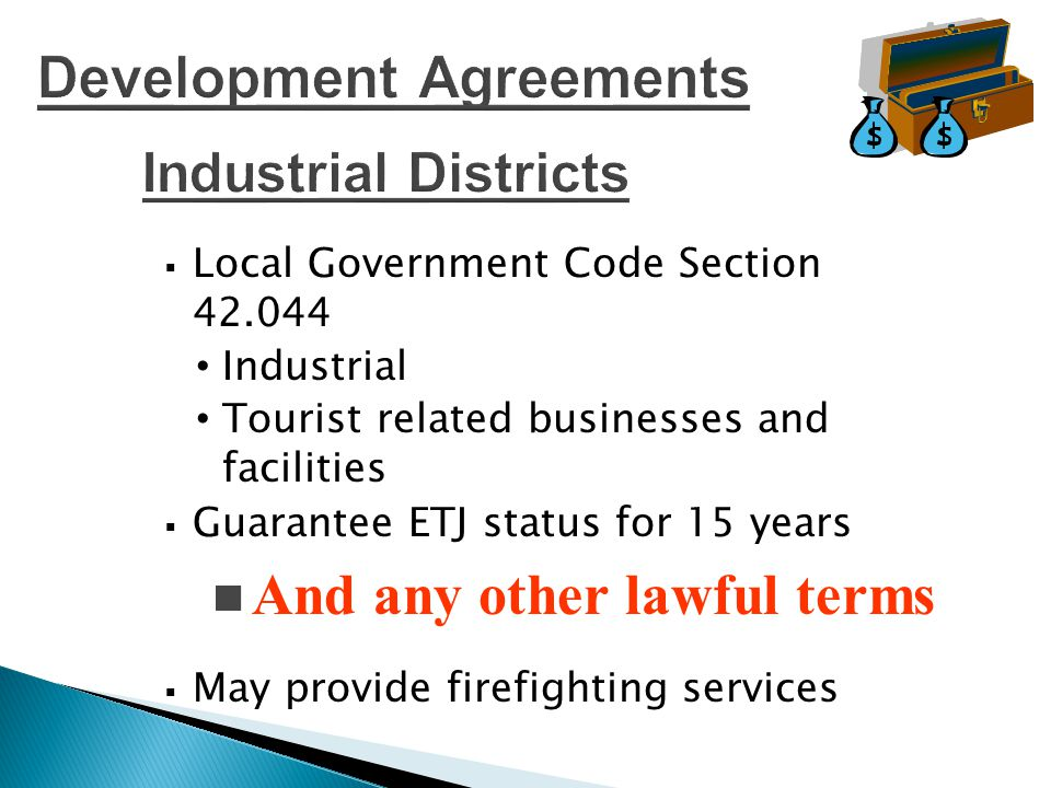  Local Government Code Section 42.044 Industrial Tourist related businesses and facilities  Guarantee ETJ status for 15 years  May provide firefighting services And any other lawful terms