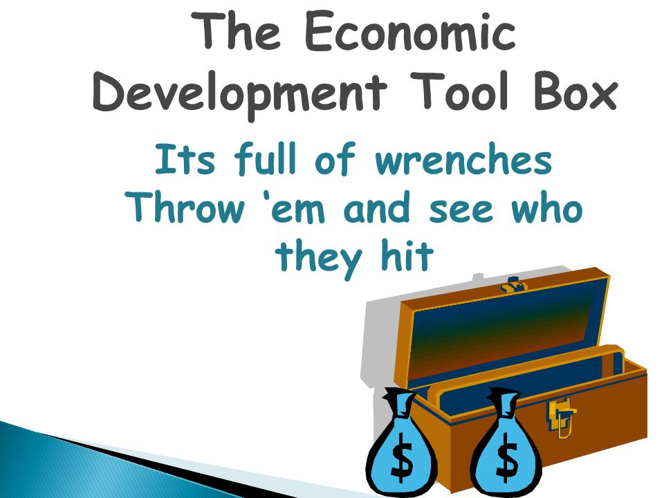 The Economic Development Tool Box Its full of wrenches Throw 'em and see who they hit