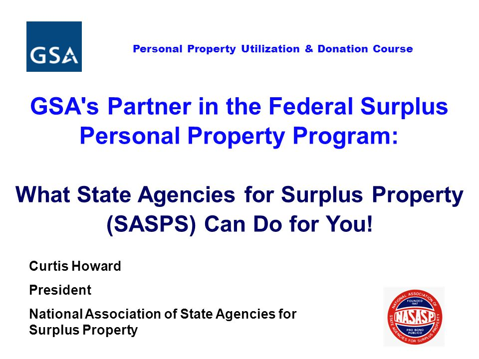 Personal Property Utilization & Donation Course GSA s Partner in the Federal Surplus Personal Property Program: What State Agencies for Surplus Property (SASPS) Can Do for You.
