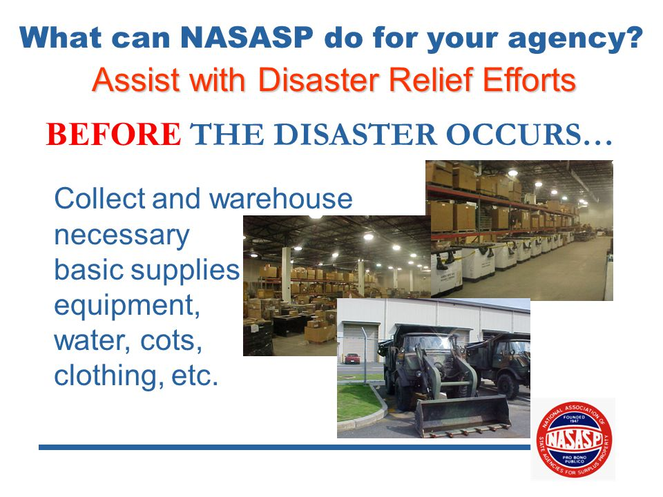 Assist with Disaster Relief Efforts BEFORE THE DISASTER OCCURS… Collect and warehouse necessary basic supplies… equipment, water, cots, clothing, etc.