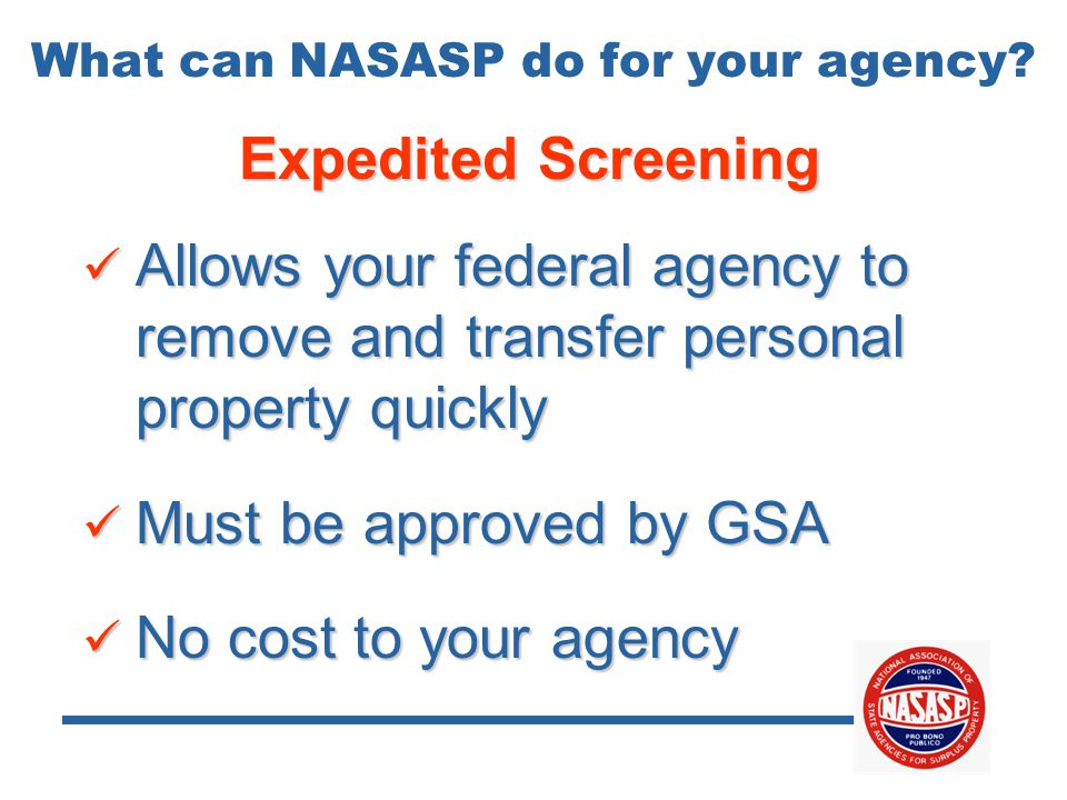Expedited Screening Allows your federal agency to remove and transfer personal property quickly Allows your federal agency to remove and transfer personal property quickly Must be approved by GSA Must be approved by GSA No cost to your agency No cost to your agency What can NASASP do for your agency