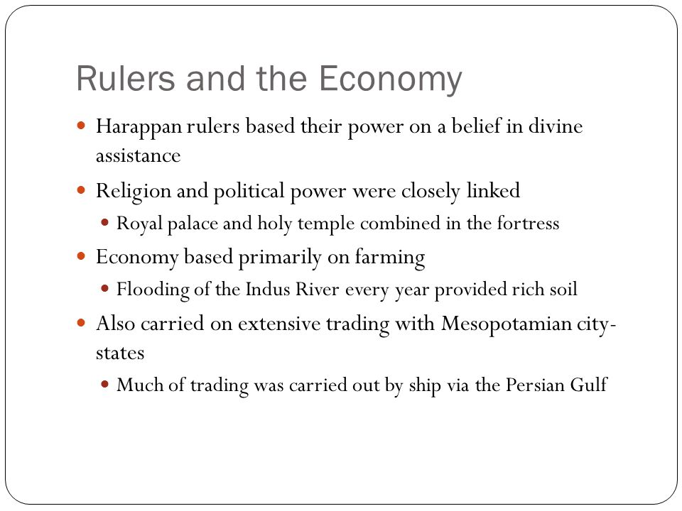 Rulers and the Economy Harappan rulers based their power on a belief in divine assistance Religion and political power were closely linked Royal palac
