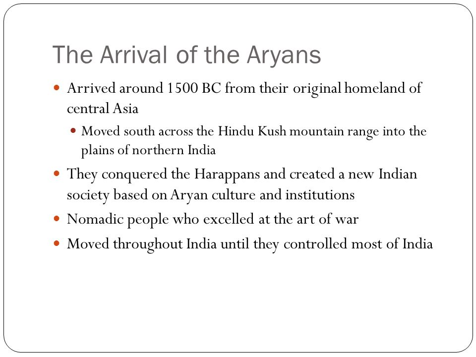 The Arrival of the Aryans Arrived around 1500 BC from their original homeland of central Asia Moved south across the Hindu Kush mountain range into the plains of northern India They conquered the Harappans and created a new Indian society based on Aryan culture and institutions Nomadic people who excelled at the art of war Moved throughout India until they controlled most of India