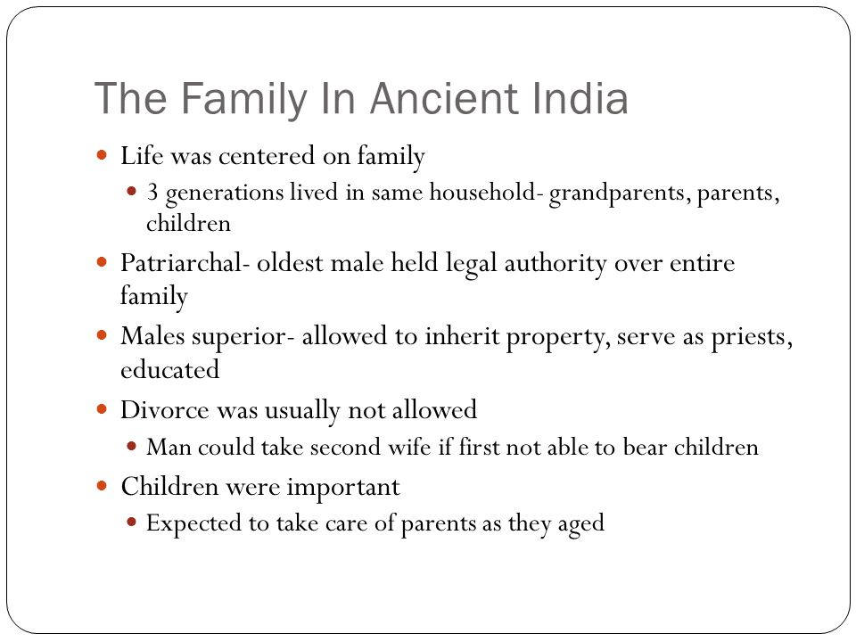 The Family In Ancient India Life was centered on family 3 generations lived in same household- grandparents, parents, children Patriarchal- oldest mal